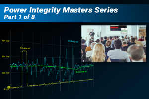 Fundamentals of Power Integrity Webinar Part 1: How to Become an Expert in Power Integrity Testing